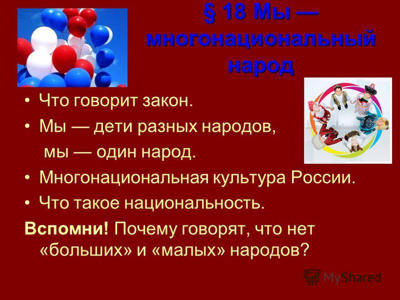 § 18 Мы многонациональный народ Что говорит закон. Мы дети разных народов, мы один народ. Многонациональная культура России. Что такое национальность. Вспомни! Почему говорят, что нет «больших» и «малых» народов?