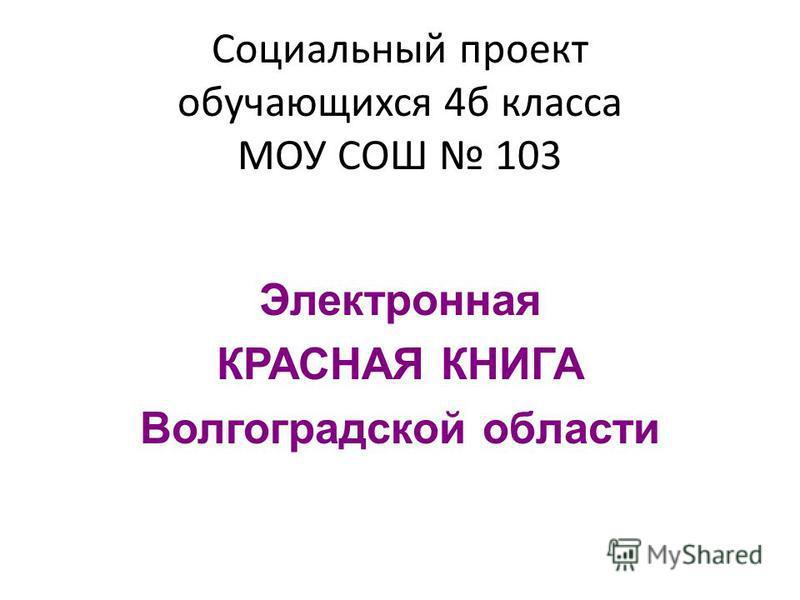 Социальный проект обучающихся 4 б класса МОУ СОШ 103 Электронная КРАСНАЯ КНИГА Волгоградской области