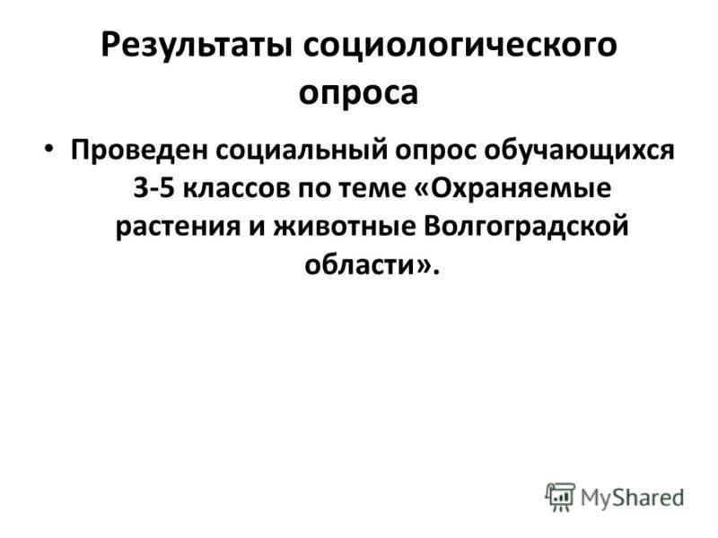 Результаты социологического опроса Проведен социальный опрос обучающихся 3-5 классов по теме «Охраняемые растения и животные Волгоградской области».