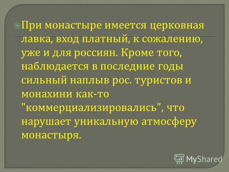 При монастыре имеется церковная лавка, вход платный, к сожалению, уже и для россиян. Кроме того, наблюдается в последние годы сильный наплыв рос. туристов и монахини как - то  коммерциализировались , что нарушает уникальную атмосферу монастыря.