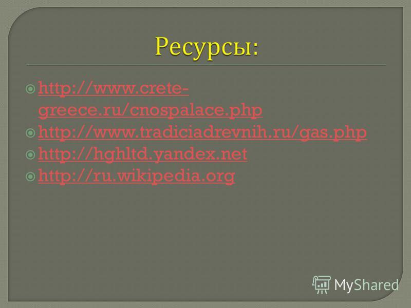 http://www.crete- greece.ru/cnospalace.php http://www.crete- greece.ru/cnospalace.php http://www.tradiciadrevnih.ru/gas.php http://hghltd.yandex.net http://ru.wikipedia.org