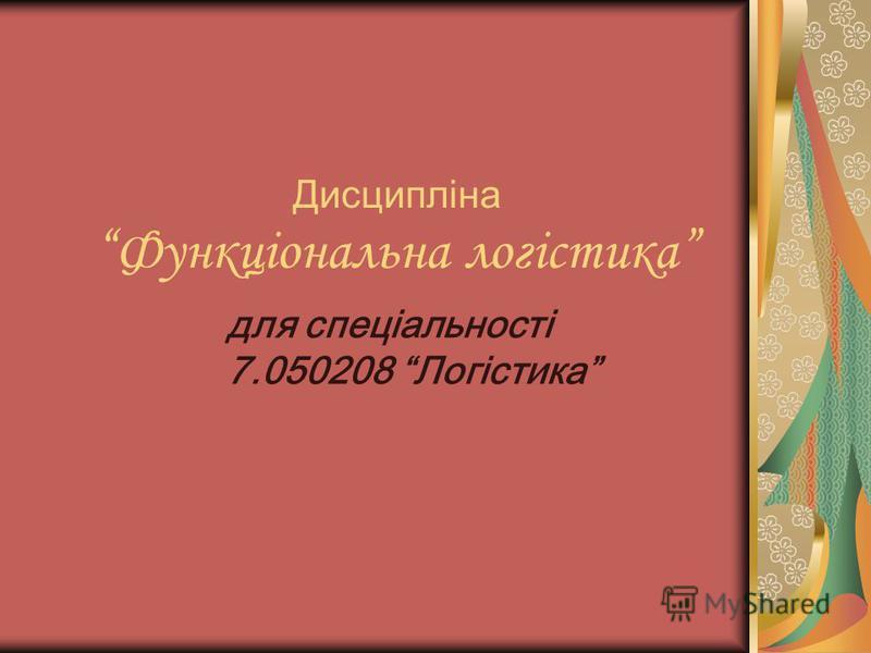 Дисципліна Функціональна логістика для спеціальності 7.050208 Логістика