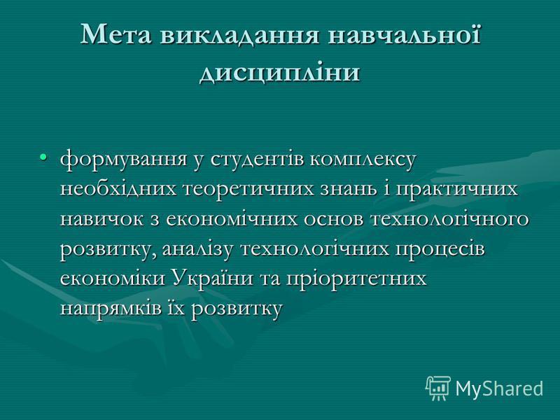 Мета викладання навчальної дисципліни формування у студентів комплексу необхідних теоретичних знань і практичних навичок з економічних основ технологічного розвитку, аналізу технологічних процесів економіки України та пріоритетних напрямків їх розвит