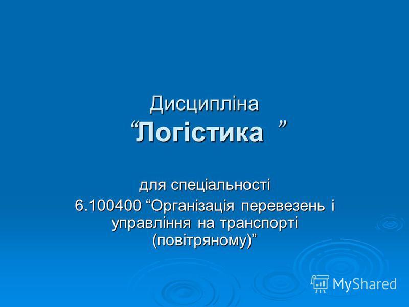 Дисципліна Логістика Дисципліна Логістика для спеціальності 6.100400 Організація перевезень і управління на транспорті (повітряному)