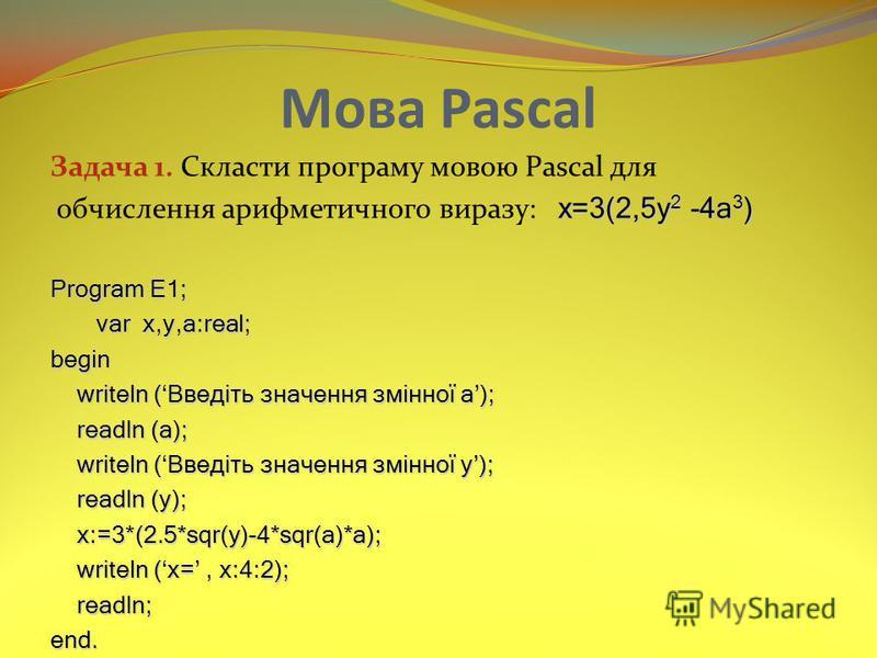 Мова Pascal Задача 1. Скласти програму мовою Pascal для х=3(2,5y 2 -4a 3 ) обчислення арифметичного виразу: х=3(2,5y 2 -4a 3 ) Program E1; var x,y,a:real; var x,y,a:real;begin writeln (Введіть значення змінної а); readln (a); readln (a); writeln (Вве
