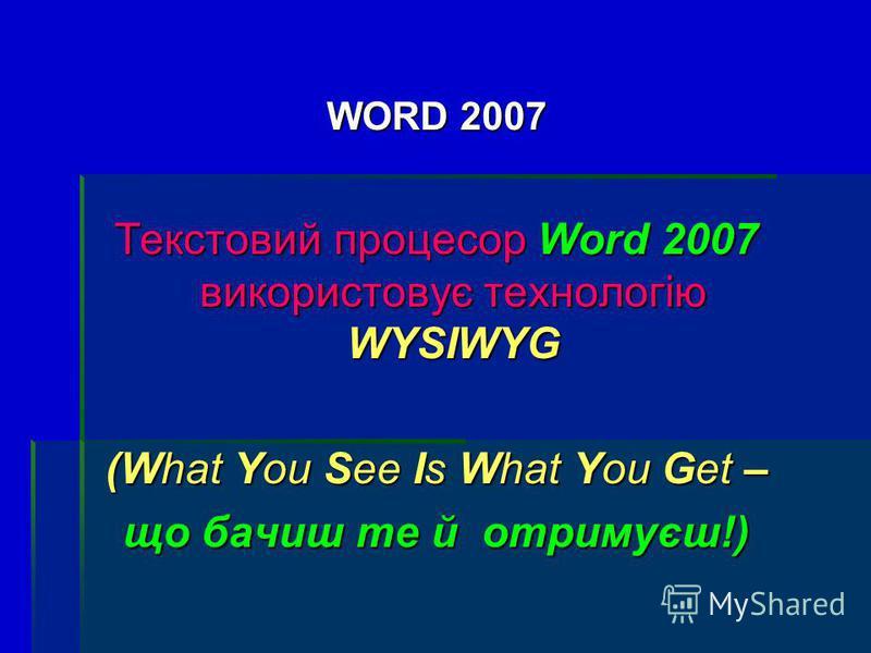 WORD 2007 Текстовий процесор Word 2007 використовує технологію WYSIWYG (What You See Is What You Get – що бачиш те й отримуєш!)