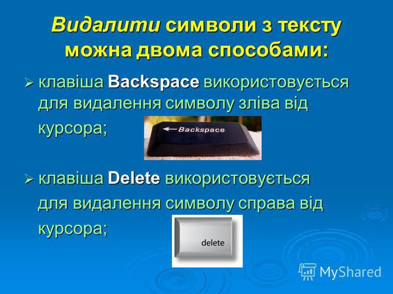 Видалити символи з тексту можна двома способами: клавіша Backspace використовується для видалення символу зліва від клавіша Backspace використовується для видалення символу зліва від курсора; курсора; клавіша Dеlеtе використовується клавіша Dеlеtе ви