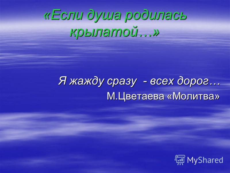 «Если душа родилась крылатой…» Я жажду сразу - всех дорог… М.Цветаева «Молитва» М.Цветаева «Молитва»