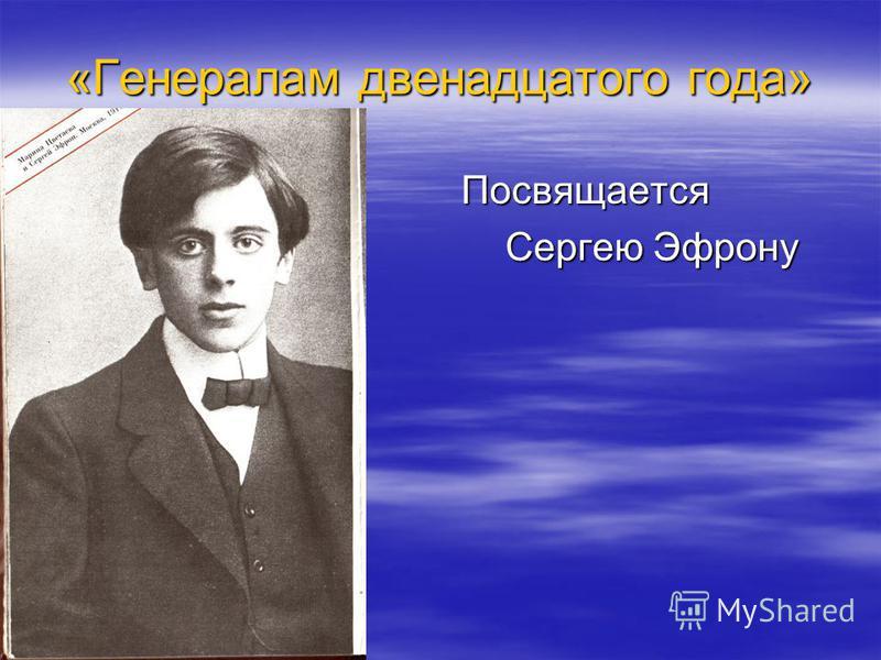 «Генералам двенадцатого года» Посвящается Посвящается Сергею Эфрону Сергею Эфрону