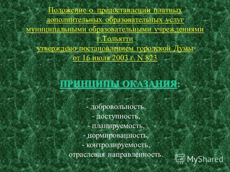 Положение о предоставлении платных дополнительных образовательных услуг муниципальными образовательными учреждениями г.Тольятти утверждено постановлением городской Думы от 16 июля 2003 г. N 823 - добровольность, - доступность, - планируемость, - норм