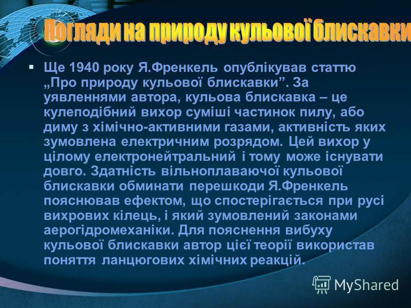 Ще 1940 року Я.Френкель опублікував статтю Про природу кульової блискавки. За уявленнями автора, кульова блискавка – це кулеподібний вихор суміші частинок пилу, або диму з хімічно-активними газами, активність яких зумовлена електричним розрядом. Цей