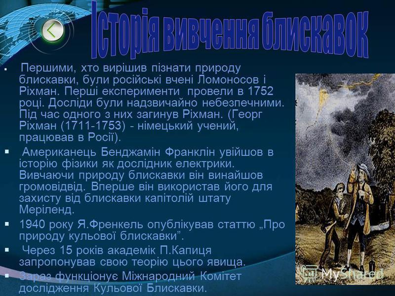 Першими, хто вирішив пізнати природу блискавки, були російські вчені Ломоносов і Ріхман. Перші експерименти провели в 1752 році. Досліди були надзвичайно небезпечними. Під час одного з них загинув Ріхман. (Георг Ріхман (1711-1753) - німецький учений,