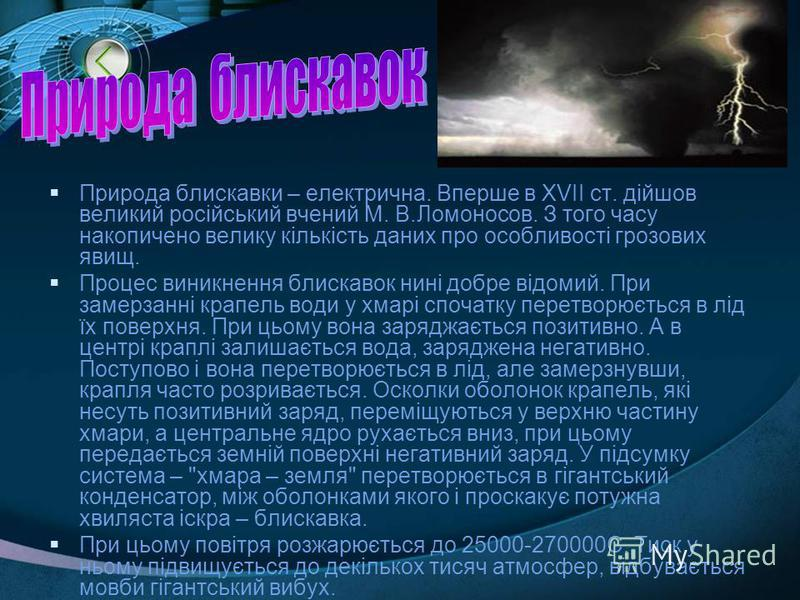 Природа блискавки – електрична. Вперше в XVII ст. дійшов великий російський вчений М. В.Ломоносов. З того часу накопичено велику кількість даних про особливості грозових явищ. Процес виникнення блискавок нині добре відомий. При замерзанні крапель вод