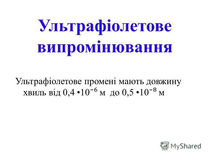 Ультрафіолетове випромінювання Ультрафіолетове промені мають довжину хвиль від 0,4 10 м до 0,5 10 м