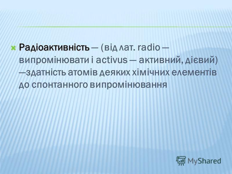 Радіоактивність Радіоактивність (від лат. radio випромінювати і activus активний, дієвий) здатність атомів деяких хімічних елементів до спонтанного випромінювання