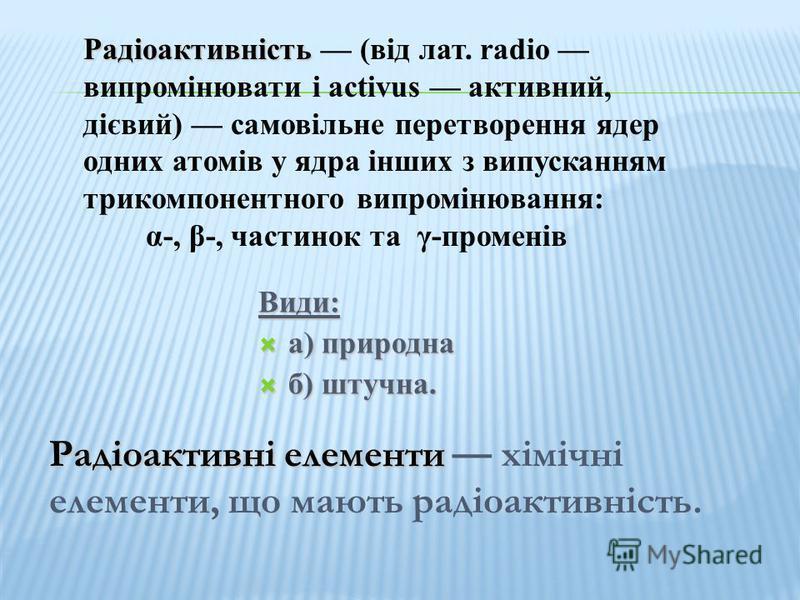 Види: а) природна а) природна б) штучна. б) штучна. Радіоактивні елементи Радіоактивні елементи хімічні елементи, що мають радіоактивність. Радіоактивність Радіоактивність (від лат. radio випромінювати і activus активний, дієвий) самовільне перетворе