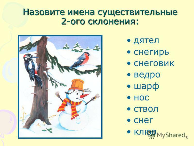 Назовите имена существительные 2-ого склонения: дятел снегирь снеговик ведро шарф нос ствол снег клюв