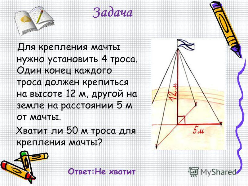 Задача Для крепления мачты нужно установить 4 троса. Один конец каждого троса должен крепиться на высоте 12 м, другой на земле на расстоянии 5 м от мачты. Хватит ли 50 м троса для крепления мачты? Ответ:Не хватит