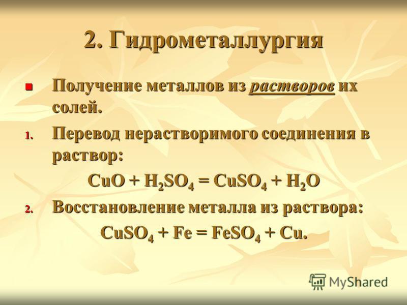 2. Гидрометаллургия Получение металлов из растворов их солей. Получение металлов из растворов их солей. 1. Перевод нерастворимого соединения в раствор: CuO + H 2 SO 4 = CuSO 4 + H 2 O 2. Восстановление металла из раствора: CuSO 4 + Fe = FeSO 4 + Cu.