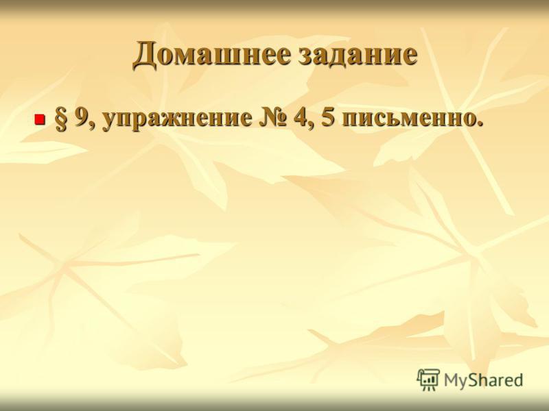 Домашнее задание § 9, упражнение 4, 5 письменно. § 9, упражнение 4, 5 письменно.