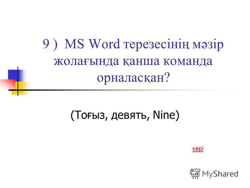 9 ) MS Word терезесінің мәзір жолағында қанша команда орналасқан? (Тоғыз, девять, Nine) кері