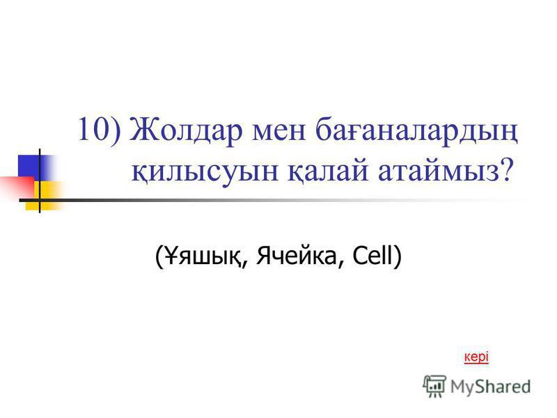 10) Жолдар мен бағаналардың қилысуын қалай атаймыз? (Ұяшық, Ячейка, Сеll) кері