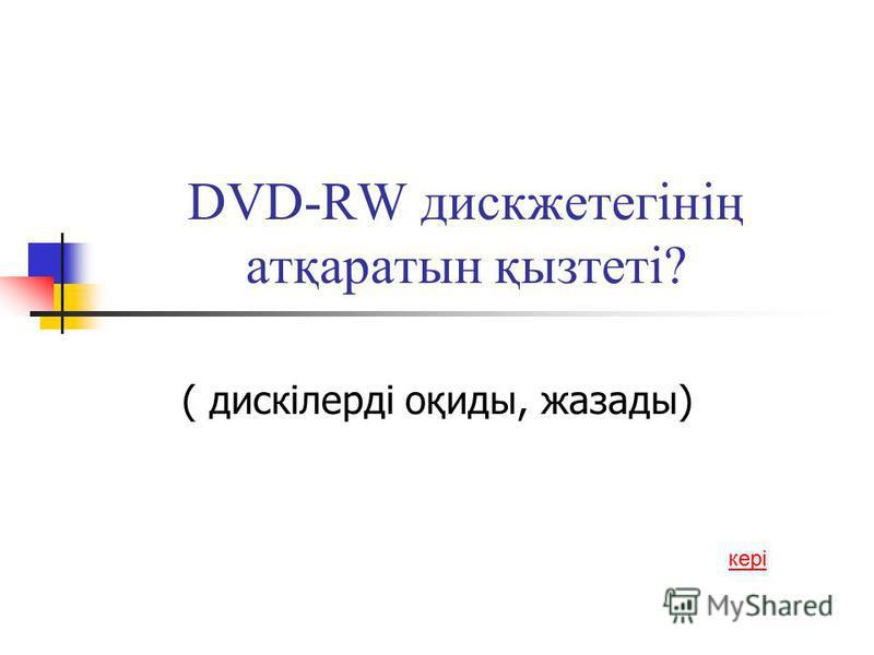 DVD-RW дискжетегінің атқаратын қызтеті? ( дискілерді оқиды, жазады) кері