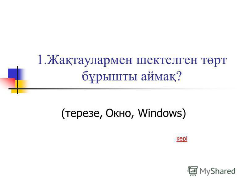 1.Жақтаулармен шектелген төрт бұрышты аймақ? (терезе, Окно, Windows) кері