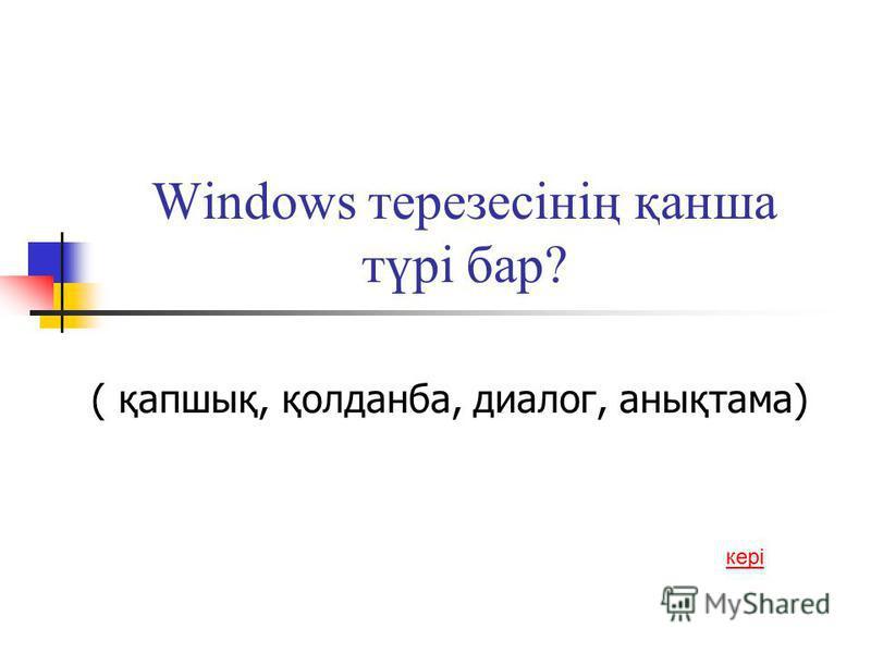 Windows терезесінің қанша түрі бар? ( қапшық, қолданба, диалог, анықтама) кері