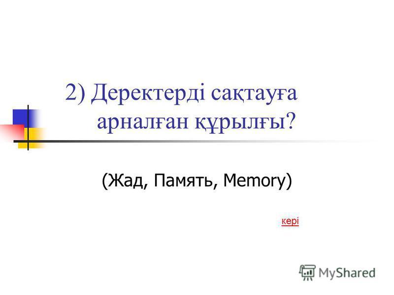 2) Деректерді сақтауға арналған құрылғы? (Жад, Память, Memory) кері