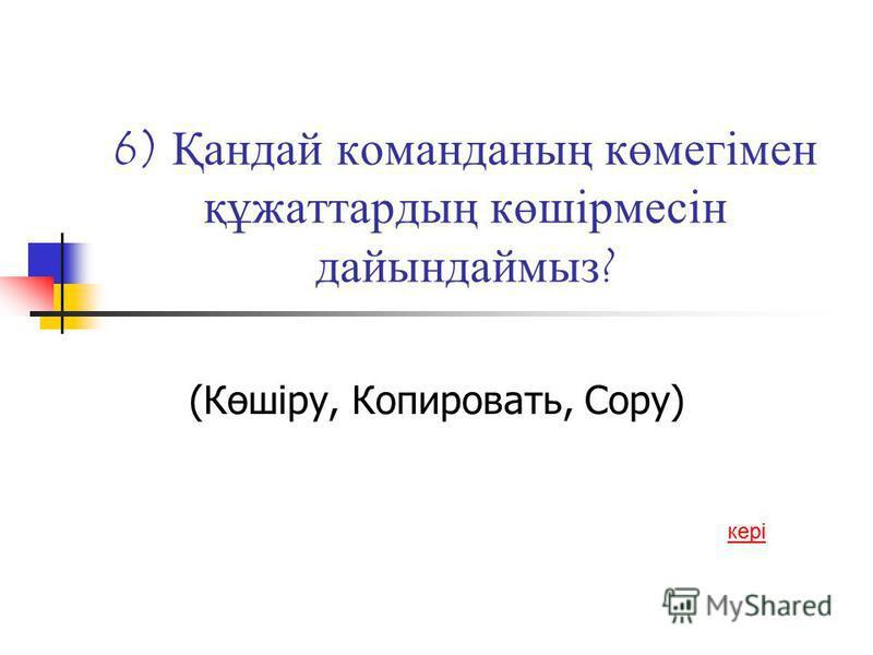 6) Қандай команданың көмегімен құжаттардың көшірмесін дайындаймыз ? (Көшіру, Копировать, Сору) кері