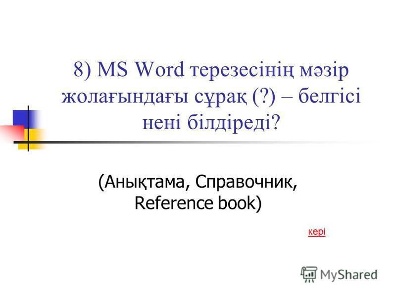8) MS Word терезесінің мәзір жолағындағы сұрақ (?) – белгісі нені білдіреді? (Анықтама, Справочник, Reference book) кері