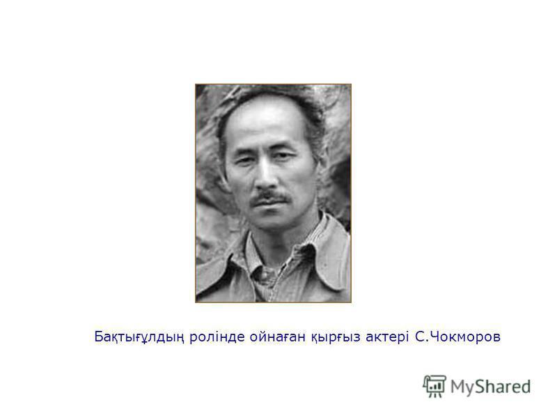 Ба қ ты ғұ лды ң ролінде ойна ғ ан қ ыр ғ ыз актері С.Чокморов