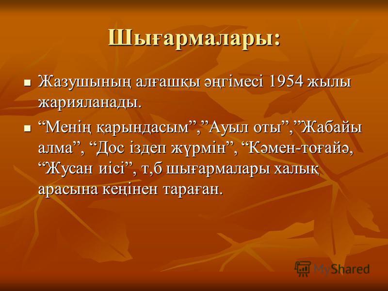 Шығармалары: Жазушының алғашқы әңгімесі 1954 жылы жарияланады. Жазушының алғашқы әңгімесі 1954 жылы жарияланады. Менің қарындасым,Ауыл оты,Жабайы алма, Дос іздеп жүрмін, Кәмен-тоғайә, Жусан иісі, т,б шығармалары халық арасына кеңінен тараған. Менің қ