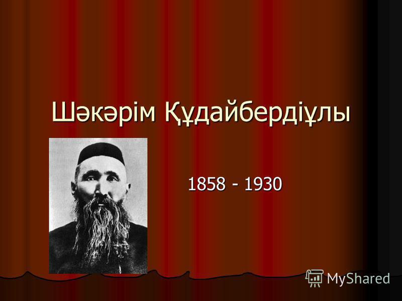 Шәкәрім Құдайбердіұлы 1858 - 1930 1858 - 1930