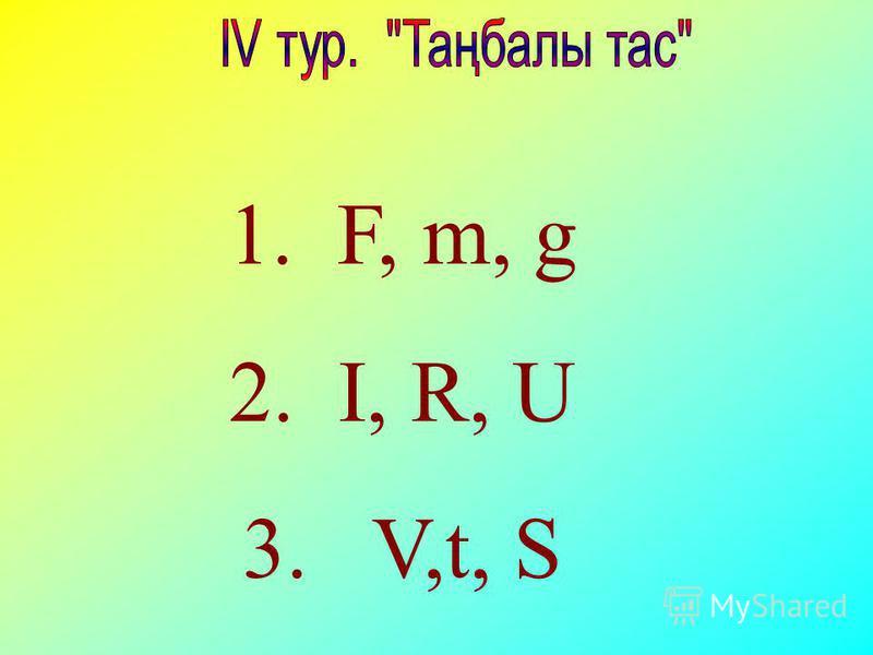 1. F, m, g 2. I, R, U 3. V,t, S