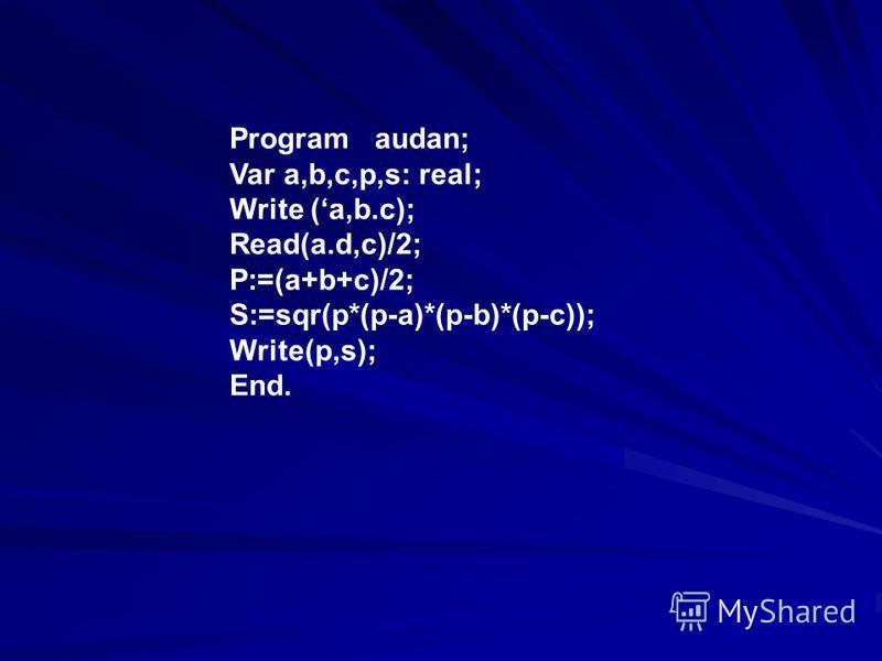 Program audan; Var a,b,c,p,s: real; Write (a,b.c); Read(a.d,c)/2; P:=(a+b+c)/2; S:=sqr(p*(p-a)*(p-b)*(p-c)); Write(p,s); End.