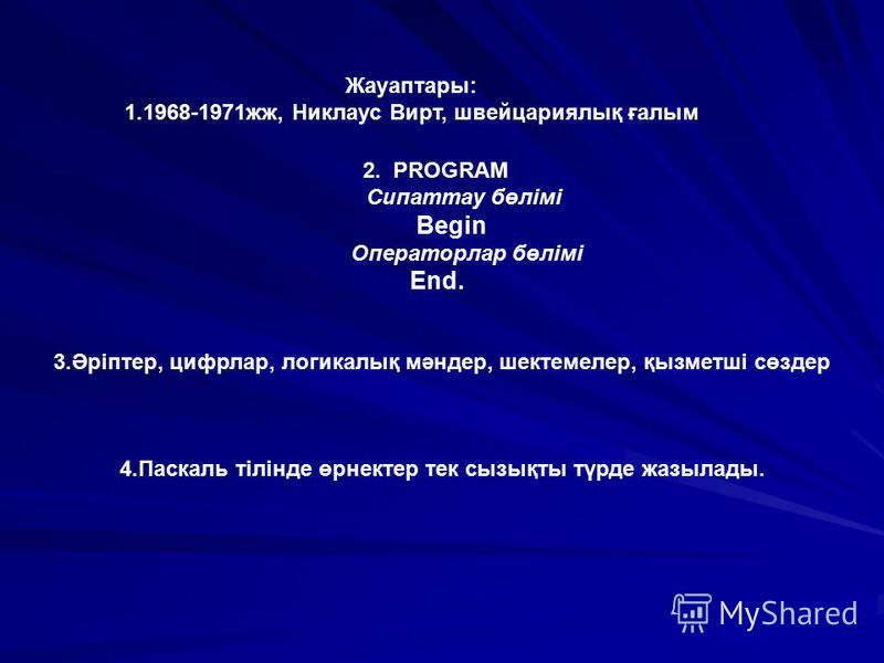 Жауаптары: 1.1968-1971жж, Никлаус Вирт, швейцариялық ғалым 2. PROGRAM Сипаттау бөлімі Begin Операторлар бөлімі End. 3.Әріптер, цифрлар, логикалық мәндер, шектемелер, қызметші сөздер 4.Паскаль тілінде өрнектер тек сызықты түрде жазылады.
