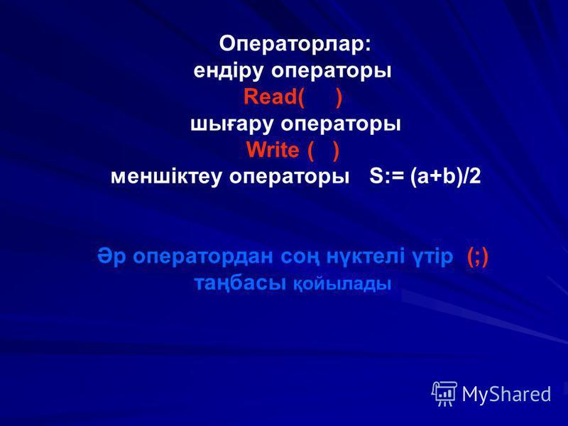 Операторлар: ендіру операторы Read( ) шығару операторы Write ( ) меншіктеу операторы S:= (a+b)/2 Әр оператордан соң нүктелі үтір (;) таңбасы қойылады