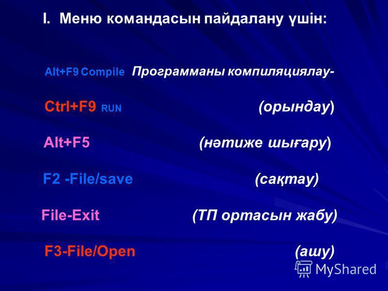 І. Меню командасын пайдалану үшін: Alt+F9 Compile Программаны компиляциялау- Ctrl+F9 RUN (орындау) Аlt+F5 (нәтиже шығару) F2 -File/save (сақтау) File-Exit (ТП ортасын жабу) F3-File/Open (ашу)