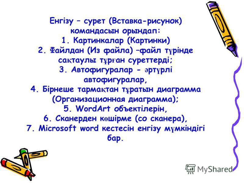 Енгізу – сурет (Вставка-рисунок) командасын орындап: 1. Картинкалар (Картинки) 2. Файлдан (Из файла) –файл т ү рінде са қ таулы т ұ р ғ ан суреттерді; 3. Автофигуралар - ә рт ү рлі автофигуралар, 4. Бірнеше тарма қ тан т ұ ратын диаграмма (Организаци