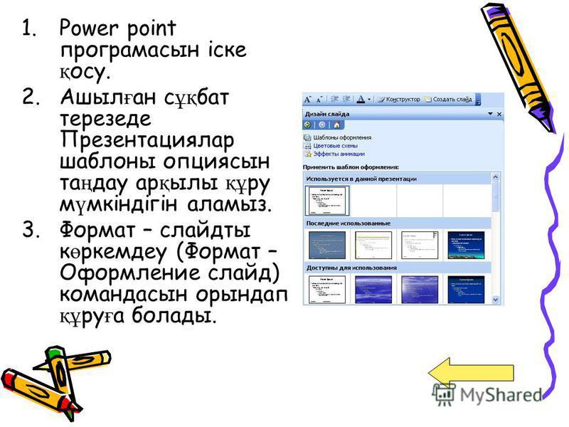 1.Power point програмасын іске қ осу. 2.Ашыл ғ ан с ұқ бат терезеде Презентациялар шаблоны опциясын та ң дау ар қ ылы құ ру м ү мкіндігін аламыз. 3.Формат – слайдты к ө ркемдеу (Формат – Оформление слайд) командасын орындап құ ру ғ а болады.