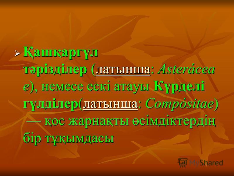 Қашқаргүл тәрізділер (латынша: Asterácea e), немесе ескі атауы Күрделі гүлділер(латынша: Compósitae) қос жарнақты өсімдіктердің бір тұқымдасы Қашқаргүл тәрізділер (латынша: Asterácea e), немесе ескі атауы Күрделі гүлділер(латынша: Compósitae) қос жар