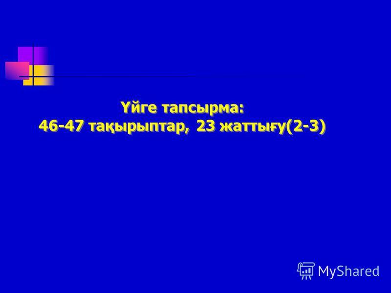 Үйге тапсырма: 46-47 тақырыптар, 23 жаттығу(2-3) Үйге тапсырма: 46-47 тақырыптар, 23 жаттығу(2-3)