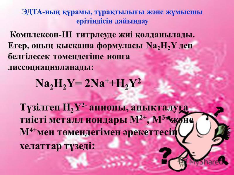 ЭДТА-ның құрамы, тұрақтылығы және жұмысшы ерітіндісін дайындау Комплексон-III титрлеуде жиі қолданылады. Егер, оның қысқаша формуласы Na 2 H 2 Y деп белгілесек төмендегіше ионға диссоциацияланады: Na 2 H 2 Y= 2Na + +H 2 Y 2 Түзілген Н 2 Y 2- анионы,