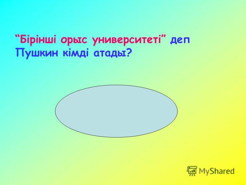 Бірінші орыс университеті деп Пушкин кімді атады?