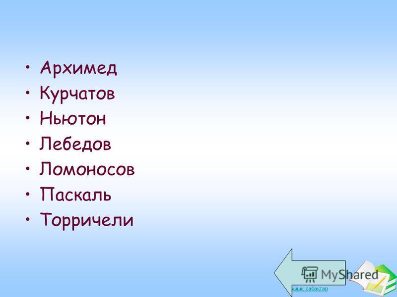 Ашық сабақтар Архимед Курчатов Ньютон Лебедов Ломоносов Паскаль Торричели