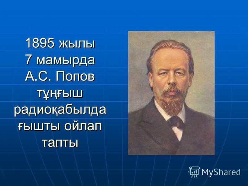 1895 жылы 7 мамырда А.С. Попов тұңғыш радиоқабылда ғышты ойлап тапты