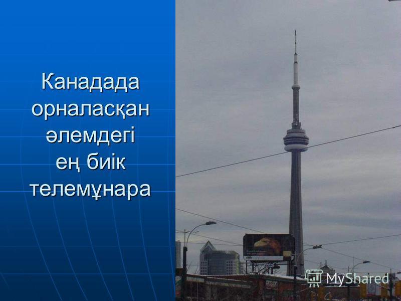 Канадада орналасқан әлемдегі ең биік телемұнара