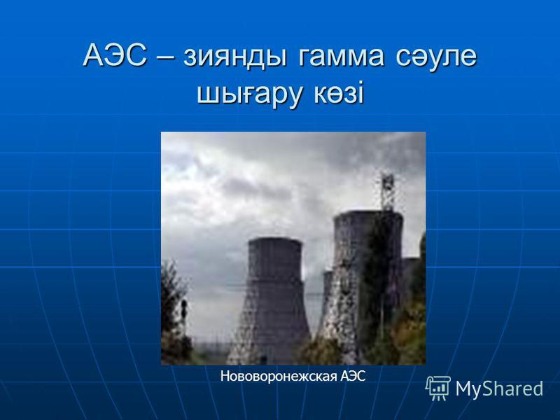 АЭС – зиянды гамма сәуле шығару көзі Нововоронежская АЭС